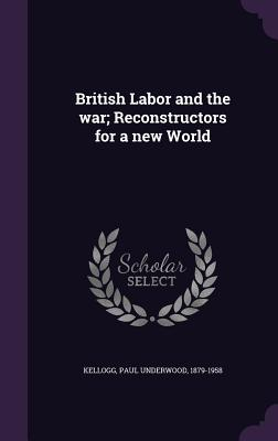 British Labor and the War; Reconstructors for a New World - Kellogg, Paul Underwood 1879-1958 (Creator)
