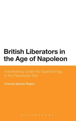British Liberators in the Age of Napoleon: Volunteering under the Spanish Flag in the Peninsular War - Rogers, Graciela Iglesias