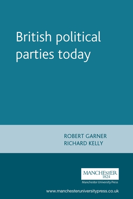 British Political Parties Today - Garner, Robert, and Kelly, Richard