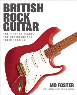 British Rock Guitar: The First 50 Years, the Musicians and Their Stories - Foster, Mo