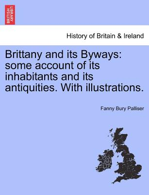Brittany and Its Byways: Some Account of Its Inhabitants and Its Antiquities. with Illustrations. - Palliser, Fanny Bury
