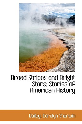 Broad Stripes and Bright Stars; Stories of American History - Sherwin, Bailey Carolyn