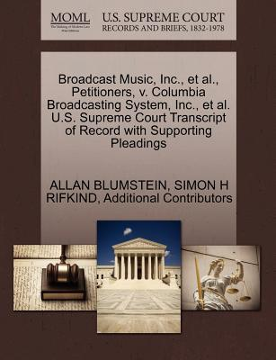 Broadcast Music, Inc., et al., Petitioners, V. Columbia Broadcasting System, Inc., et al. U.S. Supreme Court Transcript of Record with Supporting Pleadings - Blumstein, Allan, and Rifkind, Simon H, and Additional Contributors