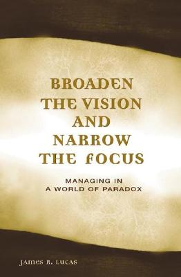 Broaden the Vision and Narrow the Focus: Managing in a World of Paradox - Lucas, James