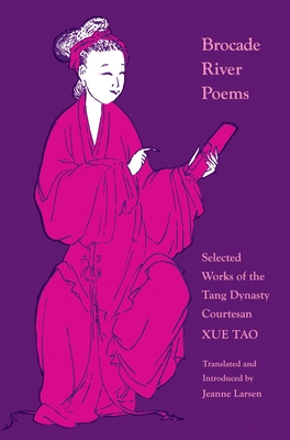Brocade River Poems: Selected Works of the Tang Dynasty Courtesan - Tao, Xue, and Larsen, Jeanne (Translated by)