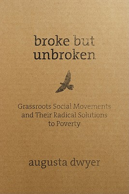 Broke But Unbroken: Grassroots Social Movements and Their Radical Solutions to Poverty - Dwyer, Augusta