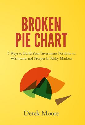 Broken Pie Chart: 5 Ways to Build Your Investment Portfolio to Withstand and Prosper in Risky Markets - Moore, Derek