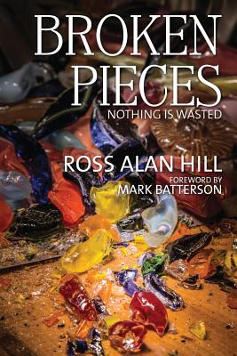 Broken Pieces: Nothing Is Wasted - Hill, Ross Alan