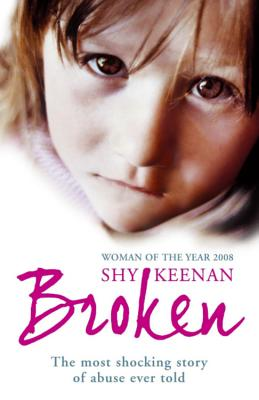 Broken: The Most Shocking True Story of Abuse Ever Told - Keenan, Shy