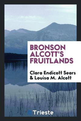 Bronson Alcott's Fruitlands - Sears, Clara Endicott