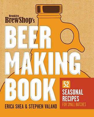 Brooklyn Brew Shop's Beer Making Book: 52 Seasonal Recipes for Small Batches - Shea, Erica, and Valand, Stephen, and Lee, Deryck Vonn (Illustrator)