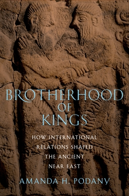 Brotherhood of Kings: How International Relations Shaped the Ancient Near East - Podany, Amanda H