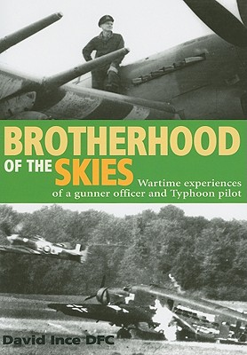 Brotherhood of the Skies: Wartime Experiences of a Gunner Officer and Typhoon Pilot - Ince, David