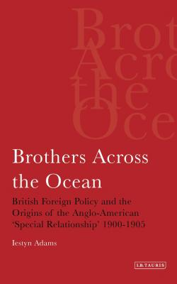 Brothers Across the Ocean: British Foreign Policy and the Origins of Anglo-American 'Special Relationship' 1900-1905 - Adams, Iestyn