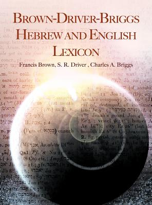 Brown-Driver-Briggs Hebrew and English Lexicon - Brown, Francis, and Driver, S R, and Briggs, Charles a
