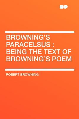 Browning's Paracelsus: Being the Text of Browning's Poem - Browning, Robert