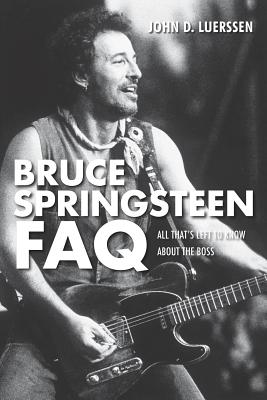 Bruce Springsteen FAQ: All That's Left to Know About the Boss - Luerssen, John D.