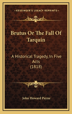 Brutus or the Fall of Tarquin: A Historical Tragedy, in Five Acts (1818) - Payne, John Howard