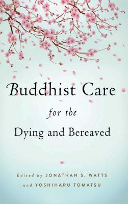 Buddhist Care for the Dying and Bereaved: Global Perspectives - Watts, Jonathan S., and Tomatsu, Yoshiharu