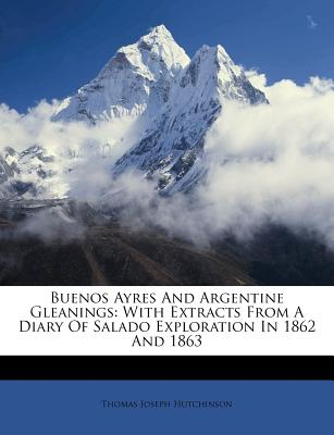 Buenos Ayres and Argentine Gleanings: With Extracts from a Diary of Salado Exploration in 1862 and 1863 - Hutchinson, Thomas Joseph