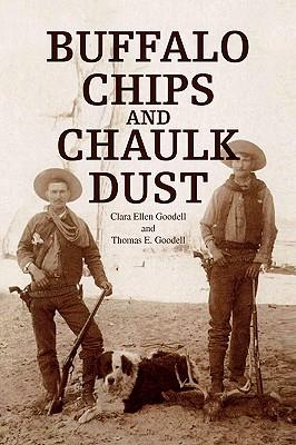 Buffalo Chips and Chaulk Dust - Clara Ellen Goodell and Thomas E Goodel, Ellen Goodell and Thomas E, and Clara Ellen Goodell, Ellen Goodell, and Thomas E...