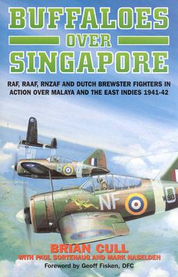 Buffaloes Over Singapore: RAF, Raaf, Rnzaf and Dutch Brester Fighters in Action Over Malaya and the East Indies 1941-1942 - Cull, Brian, and Sortehaug, Paul, and Haselden, Mark
