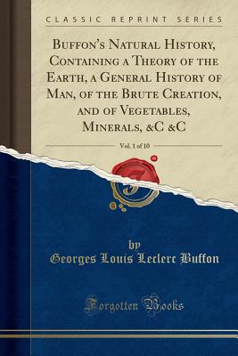 Buffon's Natural History, Containing a Theory of the Earth, a General History of Man, of the Brute Creation, and of Vegetables, Minerals, &c &c, Vol. 1 of 10 (Classic Reprint) - Buffon, Georges Louis Leclerc
