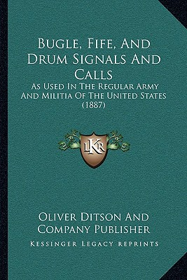 Bugle, Fife, and Drum Signals and Calls: As Used in the Regular Army and Militia of the United States (1887) - Oliver Ditson and Company Publisher