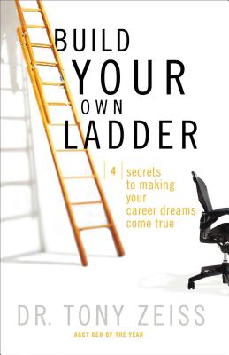 Build Your Own Ladder: 4 Secrets to Making Your Career Dreams Come True - Zeiss, Tony, Dr.