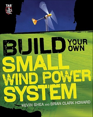 Build Your Own Small Wind Power System - Shea, Kevin, and Howard, Brian Clark