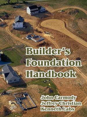 Builder's Foundation Handbook - Christian, Jeffrey, and Labs, Kenneth, and Carmody, John, Ph.D.