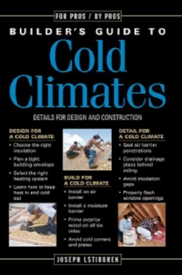 Builder's Guide to Cold Climates: A Comprehensive Guide to the Best Cold-Climate Building Techniques - Lstiburek, Joseph