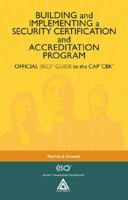 Building and Implementing a Security Certification and Accreditation Program: Official (ISC)2 Guide to the CAPcm CBK - Howard, Patrick D