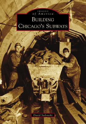 Building Chicago's Subways - Sadowski, David
