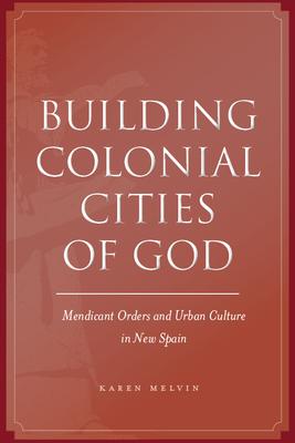 Building Colonial Cities of God: Mendicant Orders and Urban Culture in New Spain - Melvin, Karen