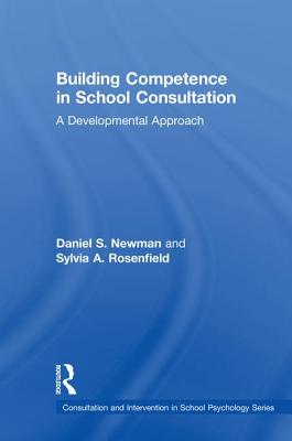 Building Competence in School Consultation: A Developmental Approach - Newman, Daniel S., and Rosenfield, Sylvia A.