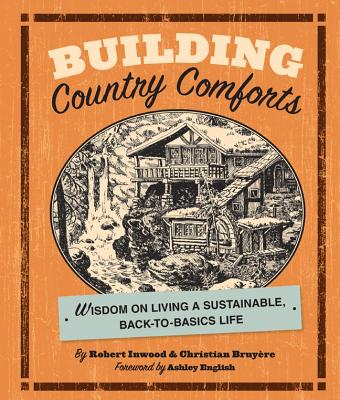 Building Country Comforts: Wisdom on Living a Sustainable, Back-To-Basics Life - Inwood, Robert, and Bruyere, Christian, and English, Ashley (Foreword by)