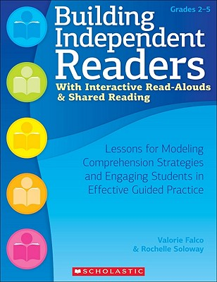 Building Independent Readers with Interactive Read-Alouds & Shared Reading: Lessons for Modeling Comprehension Strategies and Engaging Students in Effective Guided Practice - Falco, Valorie, and Soloway, Rochelle