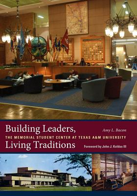 Building Leaders, Living Traditions: The Memorial Student Center at Texas A&m University - Bacon, Amy L