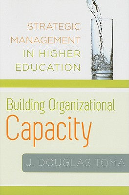 Building Organizational Capacity: Strategic Management in Higher Education - Toma, J Douglas