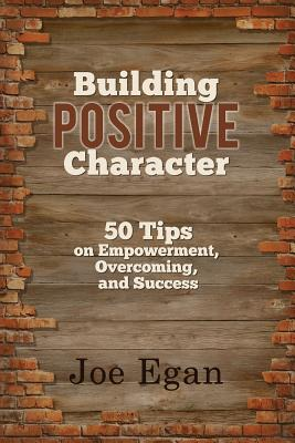 Building Positive Character: 50 Tips on Empowerment, Overcoming, and Success - Egan, Joe