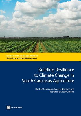 Building Resilience to Climate Change in South Caucasus Agriculture - Ahouissoussi, Nicolas (Editor), and Neumann, James E (Editor), and Srivastava, Jitendra P (Editor)