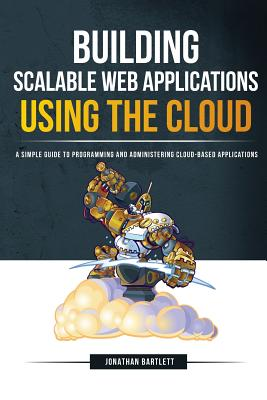 Building Scalable Web Applications Using the Cloud: A Simple Guide to Programming and Administering Cloud-Based Applications - Bartlett, Jonathan