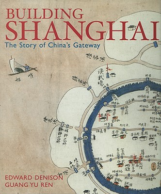 Building Shanghai: The Story of China's Gateway - Denison, Edward, and Ren, Guang Yu