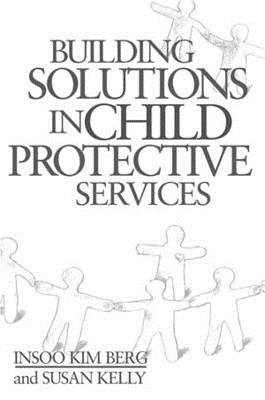Building Solutions in Child Protective Services - Berg, Insoo Kim, and Kelly, Susan