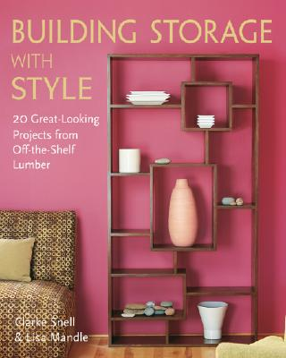 Building Storage with Style: 20 Great-Looking Projects from Off-The-Shelf Lumber - Snell, Clarke, and Mandle, Lisa