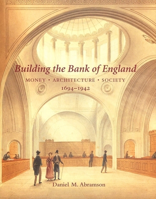 Building the Bank of England: Money, Architecture, Society 1694-1942 - Abramson, Daniel M