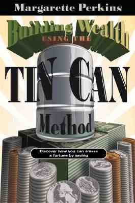 Building Wealth Using the Tin Can Method: Discover How You Can Amass a Fortune by Saving - Perkins, Margarette