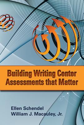 Building Writing Center Assessments That Matter - Schendel, Ellen, and MacAuley, William J