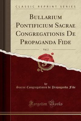 Bullarium Pontificium Sacrae Congregationis de Propaganda Fide, Vol. 2 (Classic Reprint) - Fide, Sacrae Congregationis de Propagand